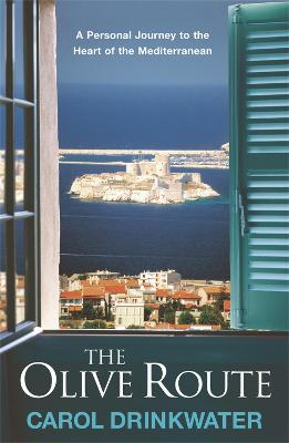 The Olive Route : A Personal Journey to the Heart of the Mediterranean by Carol Drinkwater