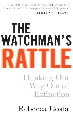 The Watchman's Rattle Thinking Our Way Out of Extinction by Rebecca Costa