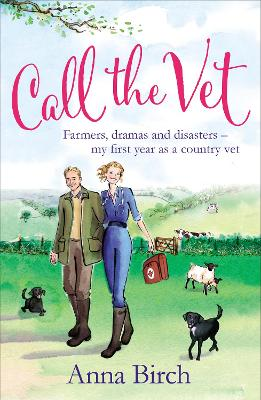 Call the Vet Farmers, Dramas and Disasters - My First Year as a Country Vet by Anna Birch