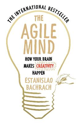 The Agile Mind How Your Brain Makes Creativity Happen by Estanislao Bachrach
