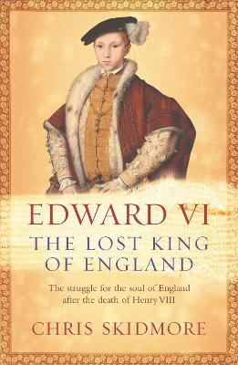 Edward VI The Lost King of England by Chris Skidmore