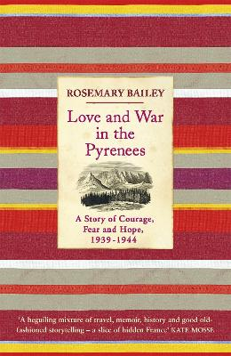 Love And War In The Pyrenees A Story Of Courage, Fear And Hope, 1939-1944 by Rosemary Bailey