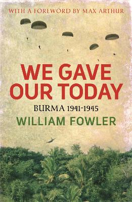We Gave Our Today Burma 1941-1945 by William M. Fowler