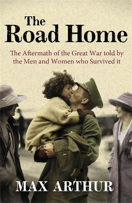 The Road Home: The Aftermath of the Great War Told by the Men and Women Who Survived it by Max Arthur