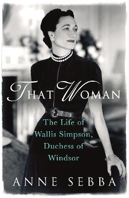 That Woman The Life of Wallis Simpson, Duchess of Windsor by Anne Sebba