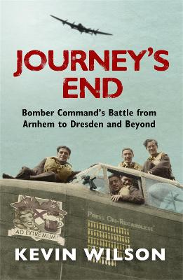 Journey's End : Bomber Command's Battle from Arnhem to Dresden and Beyond by Kevin Wilson