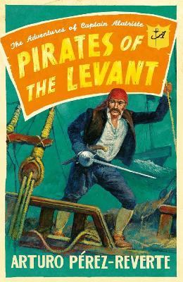 Pirates of the Levant The Adventures of Captain Alatriste by Arturo Perez-Reverte
