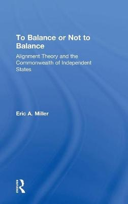 To Balance or Not to Balance Alignment Theory and the Commonwealth of Independent States by Eric A. Miller
