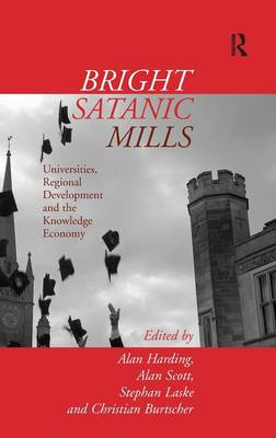 Bright Satanic Mills Universities, Regional Development and the Knowledge Economy by Alan Harding, Stephen Laske