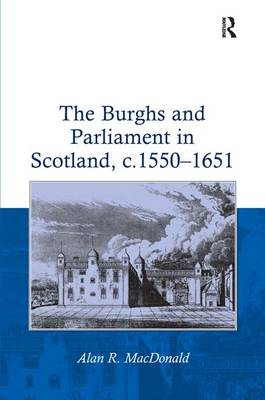 The Burghs and Parliament in Scotland, c.1550-1651 by Alan R. MacDonald