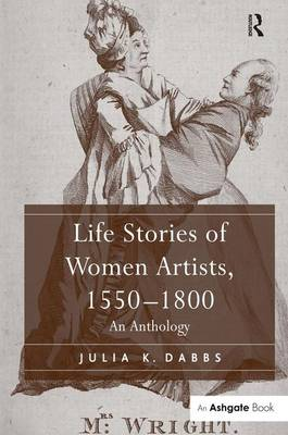 Life Stories of Women Artists, 1550-1800 An Anthology by Julia K. Dabbs