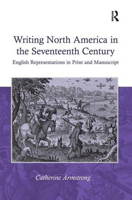 Writing North America in the Seventeenth Century English Representations in Print and Manuscript by Catherine Armstrong