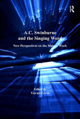 A.C. Swinburne and the Singing Word New Perspectives on the Mature Work by Yisrael Levin
