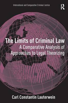 The Limits of Criminal Law A Comparative Analysis of Approaches to Legal Theorizing by Carl Constantin Lauterwein