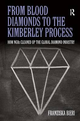 From Blood Diamonds to the Kimberley Process How NGOs Cleaned Up the Global Diamond Industry by Franziska Bieri