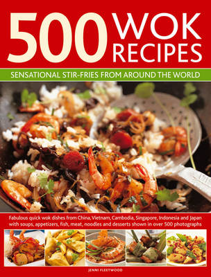 500 Wok Recipes Sensational Stir-fries from Around the World by Jenni Fleetwood