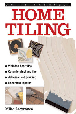Do-it-yourself Home Tiling a Practical Illustrated Guide to Tiling Surfaces in the House, Using Ceramic, Vinyl, Cork and Lino Tiles by Mike Lawrence