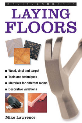 Do-it-yourself Laying Floors a Practical and Useful Guide to Laying Floors for Any Room in the House, Using a Variety of Different Materials by Mike Lawrence