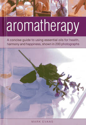 Aromatherapy a Concise Guide to Using Essential Oils for Health, Harmony and Happiness, Shown in 200 Photographs by Mark Evans