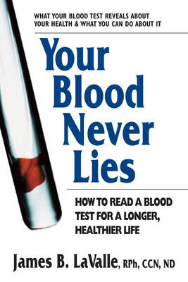 Your Blood Never Lies How to Read a Blood Test for a Longer, Healthier Life by James B. (James B. LaValle) LaValle