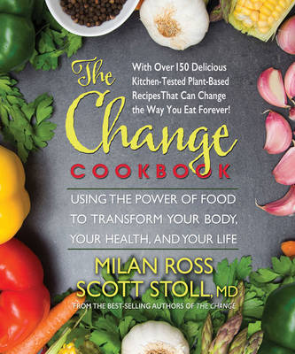The Change Cookbook Using the Power of Food to Transform Your Body, Your Health, and Your Life by Milan (Milan Ross) Ross, Scott (Scott Stoll) Stoll