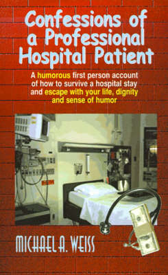 Confessions of a Professional Hospital Patient A Humorous First Person Account of How to Survive a Hospital Stay and Escape with Your Life, Dignity a by Michael A. Weiss