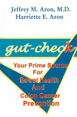 Gut-check Your Prime Source for Bowel Health and Colon Cancer Prevention by Jeffrey M. Aron, Harriette E. Aron