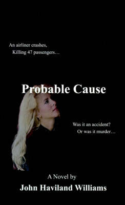 Probable Cause An Airliner Crashes, Killing 47 Passengers... Was it an Accident? or Was it Murder... by John Haviland Williams