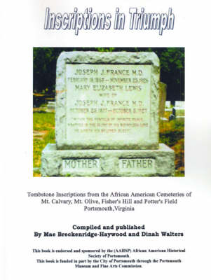 Inscriptions in Triumph Tombstone Inscriptions from the African American Cemeteries of Mt. Calvary, Mt. Olive, Fisher's Hill and Potter's Fiel by Mae Breckenridge-Haywood, Dinah Walters