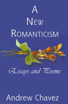 A New Romanticism Essays and Poems by Andrew Chavez