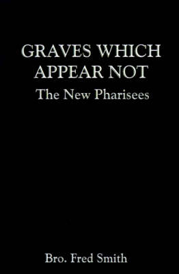 Graves Which Appear Not The New Pharisees by Bro. Fred Bro. Fred Smith