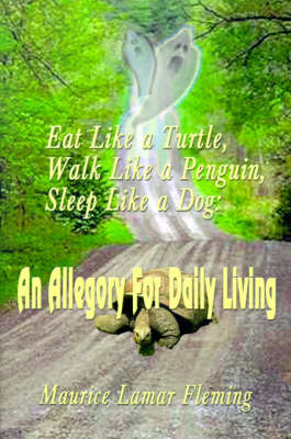 Eat Like a Turtle, Walk Like a Penguin, Sleep Like a Dog An Allegory for Daily Living by Maurice Lamar Fleming