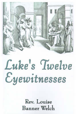 Luke's Twelve Eyewitnesses by Louise Banner Welch