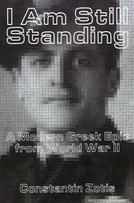 I am Still Standing A Modern Greek Epic from World War II by Constantin Zotis