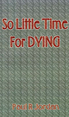 So Little Time for Dying by Paul R. Jordan