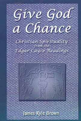 Give God a Chance Christian Spirituality from the Edgar Cayce Readings by James Kyle Brown