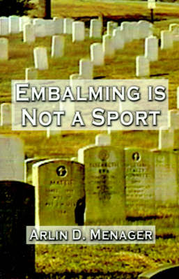 Embalming is Not a Sport by Arlin D. Menager