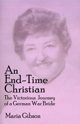 An End-time Christian The Victorious Journey of a German War Bride by Maria Gibson, Robert F. Hunt, Barbara Gibson Wardlow