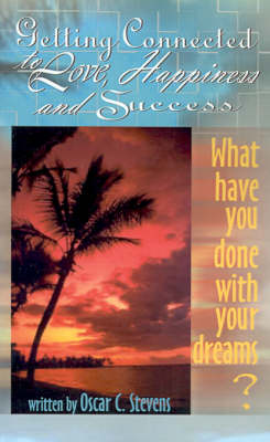 Getting Connected to Love, Happiness & Success What Have You Done with Your Dreams? by Oscar C. Stevens
