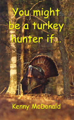 You Might be a Turkey Hunter If... by Kenny McDonald