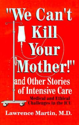 We Can't Kill Your Mother! And Other Stories of Intensive Care: Medical and Ethical Challenges in the ICU by Lawrence Martin