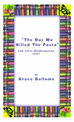 The Day We Killed the Pasta and Other Kindergarten Tales by Grace Bellomo