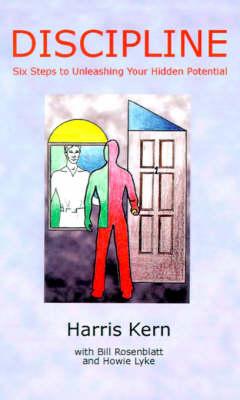 Discipline Six Steps to Unleashing Your Hidden Potential by Harris Kern, Bill Rosenblatt, Howie L. Lyke
