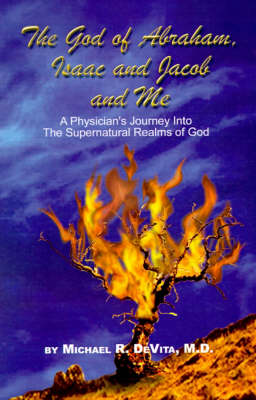 The God of Abraham, Isaac and Jacob and Me A Physician's Journey into the Supernatural Realms of God by M.D. DeVita