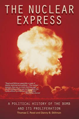 The Nuclear Express A Political History of the Bomb and its Proliferation by Thomas C. Reed, Danny Stillman