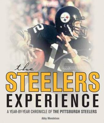 The Steelers Experience A Year-by-Year Chronicle of the Pittsburgh Steelers by David Aretha, Abby Mendelson