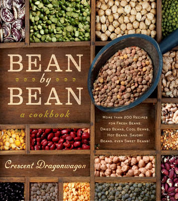 Bean by Bean a Cookbook More Than 200 Recipes for Fresh Beans, Dried Beans, Cool Beans, Hot Beans, Savory Beans...Even Sweet Beans! by Crescent Dragonwagon