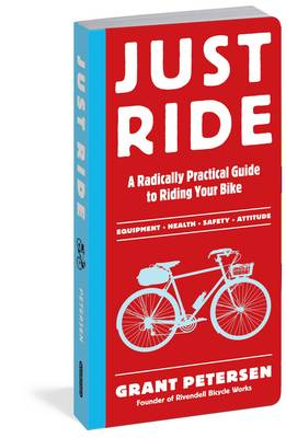 Just Ride A Radically Practical Guide to Riding Your Bike by Grant Petersen