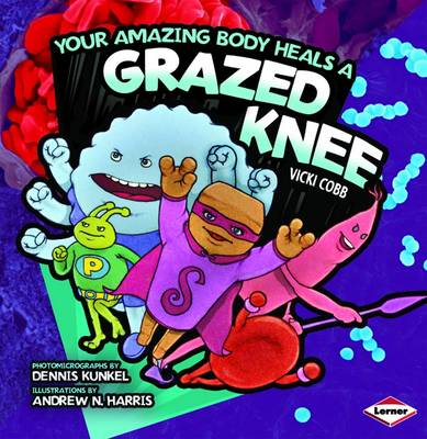 Your Amazing Body Heals a Grazed Knee by Vicki Cobb