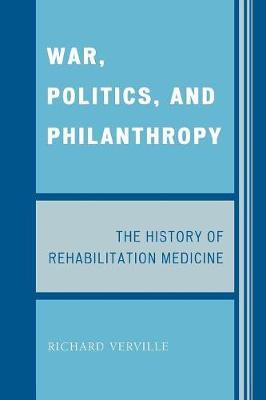 War, Politics, and Philanthropy The History of Rehabilitation Medicine by Richard Verville
